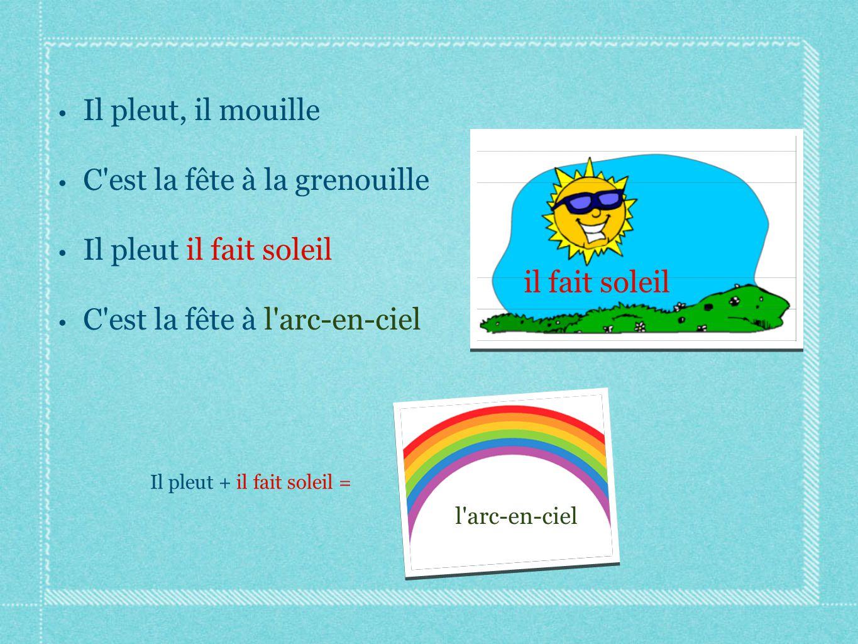 Il pleut, il mouille C'est la fête à la grenouille Il pleut il fait soleil C'est la fête à l'arc-en-ciel l'arc-en-ciel il fait soleil Il pleut + il fa