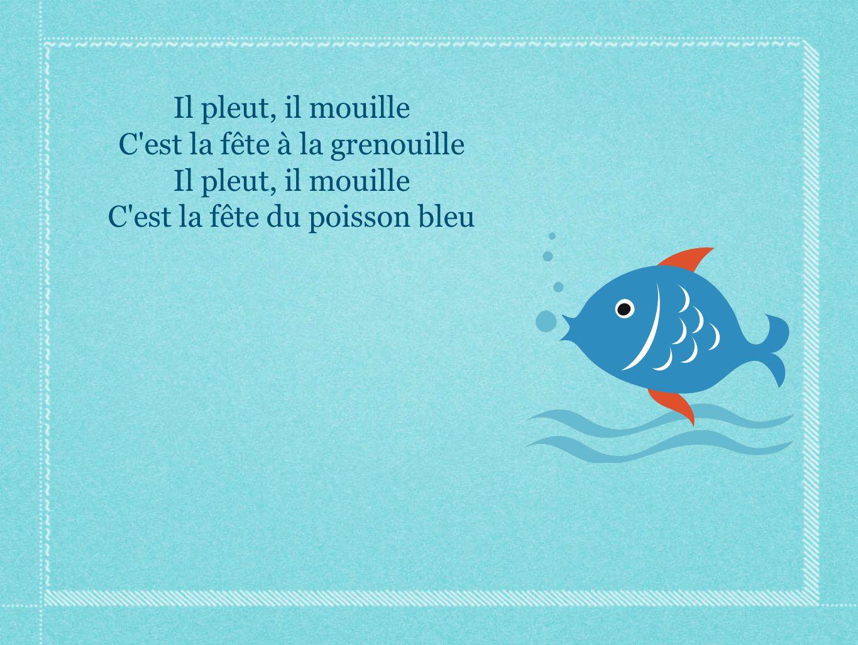 Il pleut, il mouille C'est la fête à la grenouille Il pleut, il mouille C'est la fête du poisson bleu