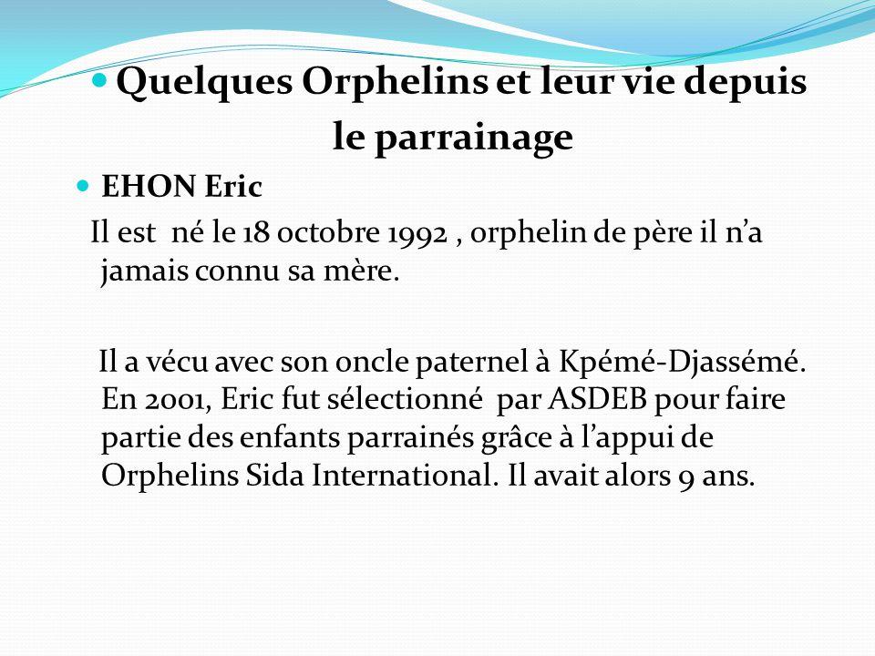 Quelques Orphelins et leur vie depuis le parrainage EHON Eric Il est né le 18 octobre 1992, orphelin de père il n'a jamais connu sa mère.