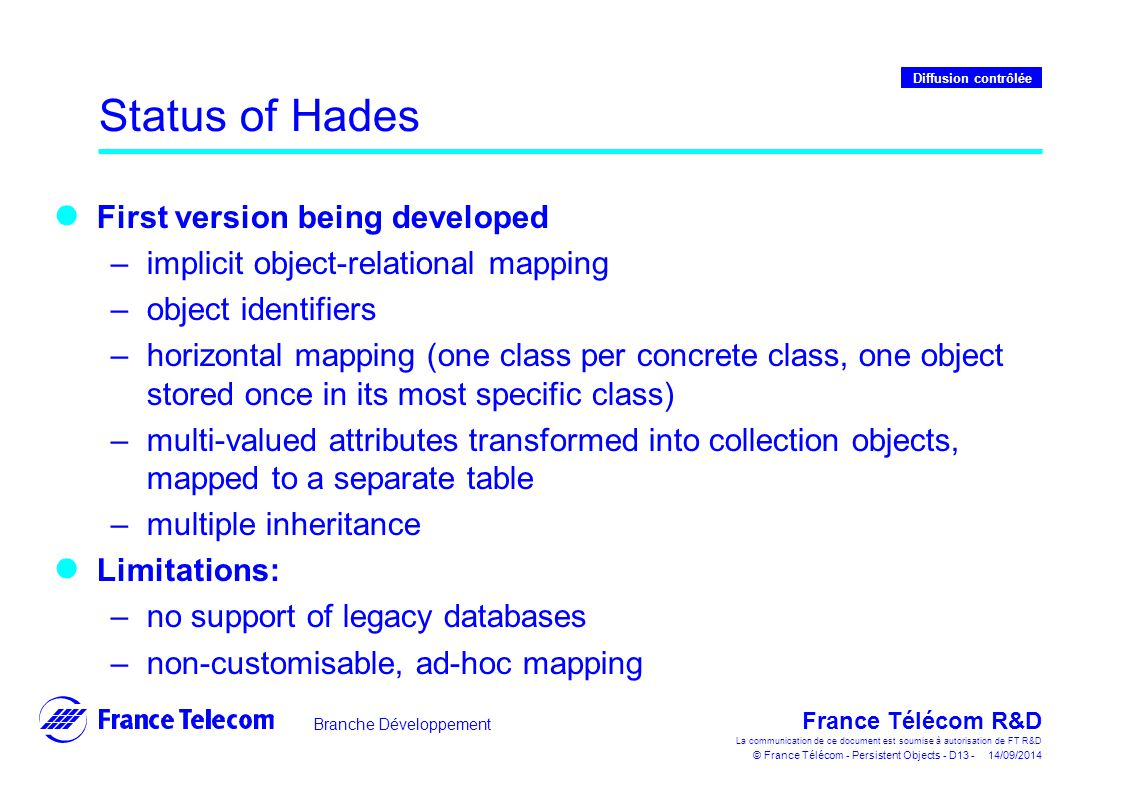 Branche Développement France Télécom R&D La communication de ce document est soumise à autorisation de FT R&D © France Télécom - Persistent Objects - D13 - 14/09/2014 Diffusion contrôlée Status of Hades First version being developed –implicit object-relational mapping –object identifiers –horizontal mapping (one class per concrete class, one object stored once in its most specific class) –multi-valued attributes transformed into collection objects, mapped to a separate table –multiple inheritance Limitations: –no support of legacy databases –non-customisable, ad-hoc mapping
