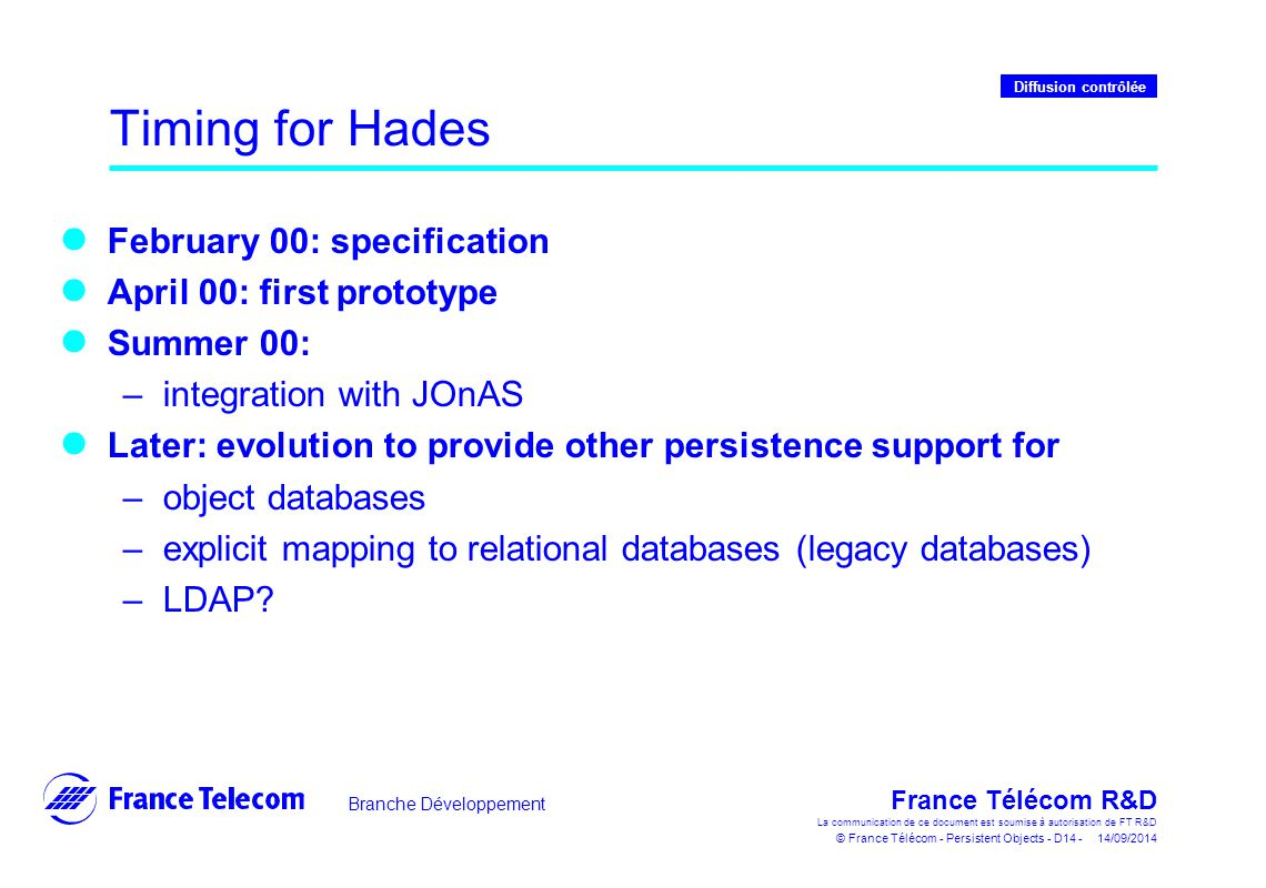 Branche Développement France Télécom R&D La communication de ce document est soumise à autorisation de FT R&D © France Télécom - Persistent Objects - D14 - 14/09/2014 Diffusion contrôlée Timing for Hades February 00: specification April 00: first prototype Summer 00: –integration with JOnAS Later: evolution to provide other persistence support for –object databases –explicit mapping to relational databases (legacy databases) –LDAP