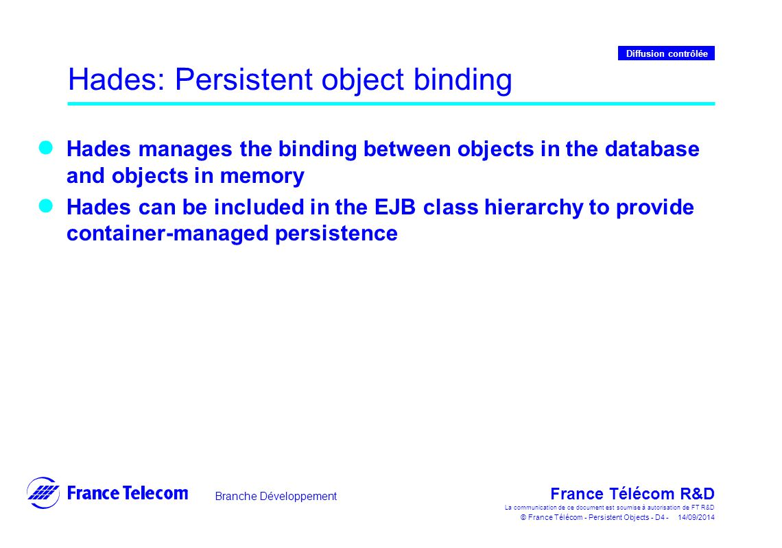 Branche Développement France Télécom R&D La communication de ce document est soumise à autorisation de FT R&D © France Télécom - Persistent Objects - D4 - 14/09/2014 Diffusion contrôlée Hades: Persistent object binding Hades manages the binding between objects in the database and objects in memory Hades can be included in the EJB class hierarchy to provide container-managed persistence