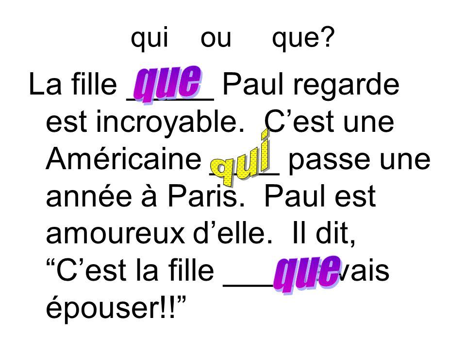 """qui ou que? La fille _____ Paul regarde est incroyable. C'est une Américaine ____ passe une année à Paris. Paul est amoureux d'elle. Il dit, """"C'est la"""