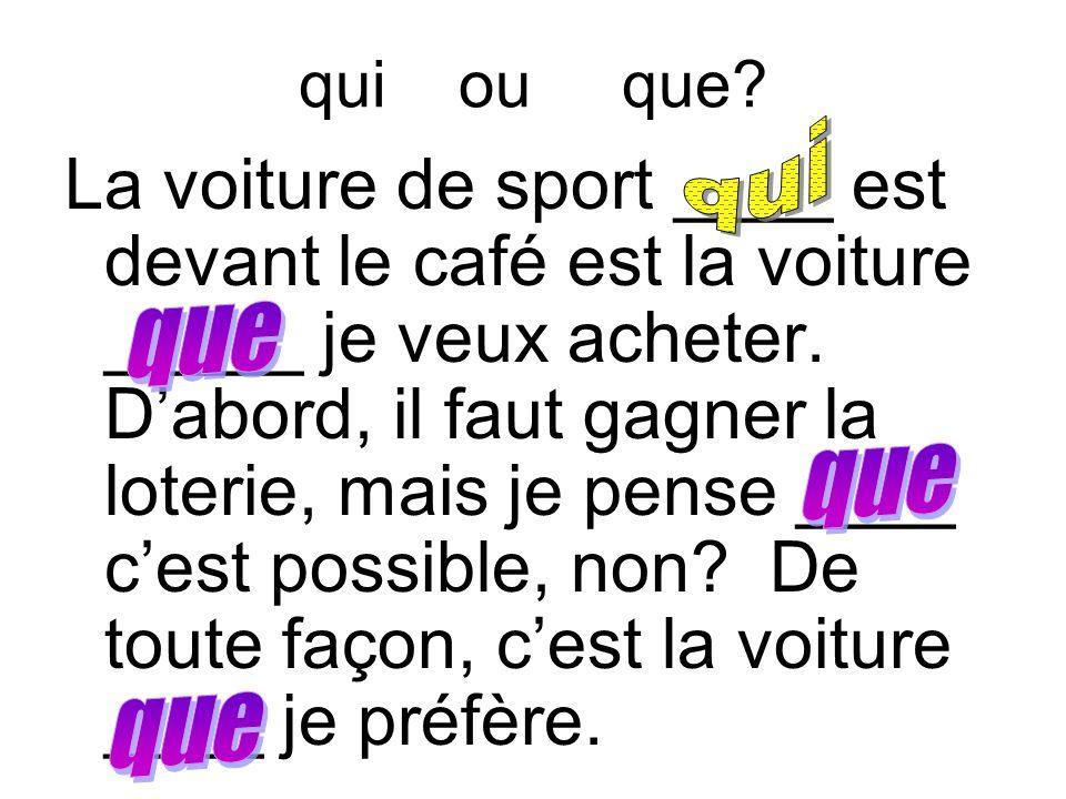 qui ou que? La voiture de sport ____ est devant le café est la voiture _____ je veux acheter. D'abord, il faut gagner la loterie, mais je pense ____ c
