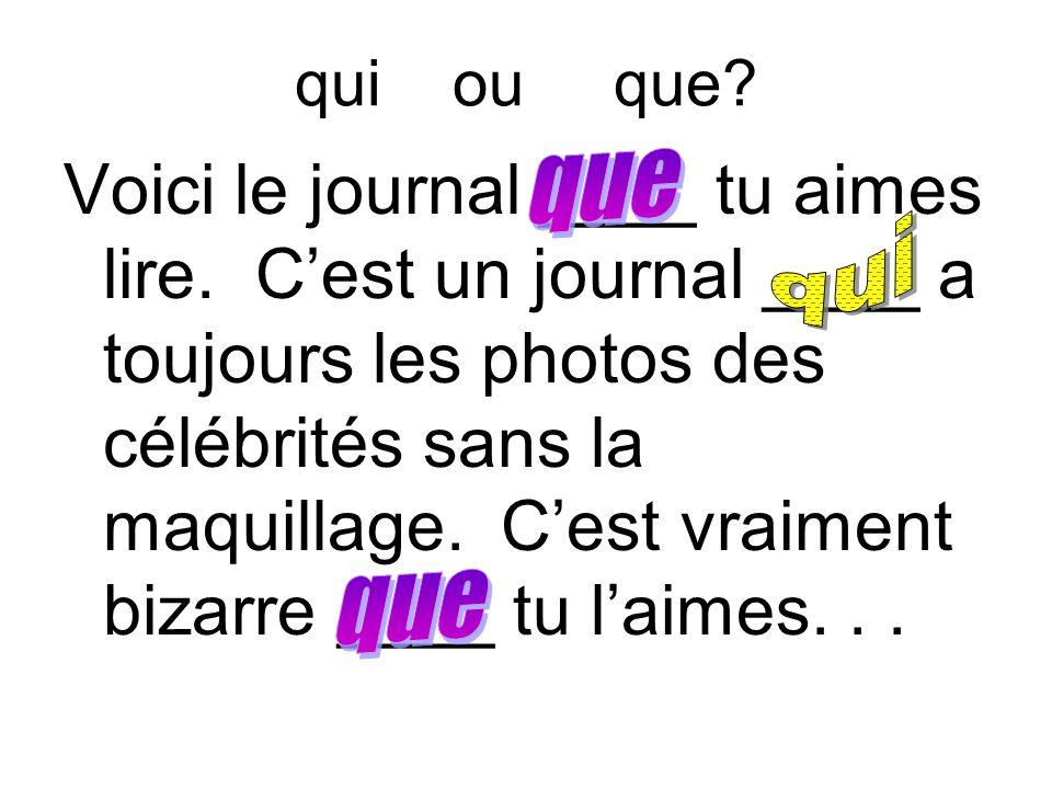 qui ou que? Voici le journal ____ tu aimes lire. C'est un journal ____ a toujours les photos des célébrités sans la maquillage. C'est vraiment bizarre