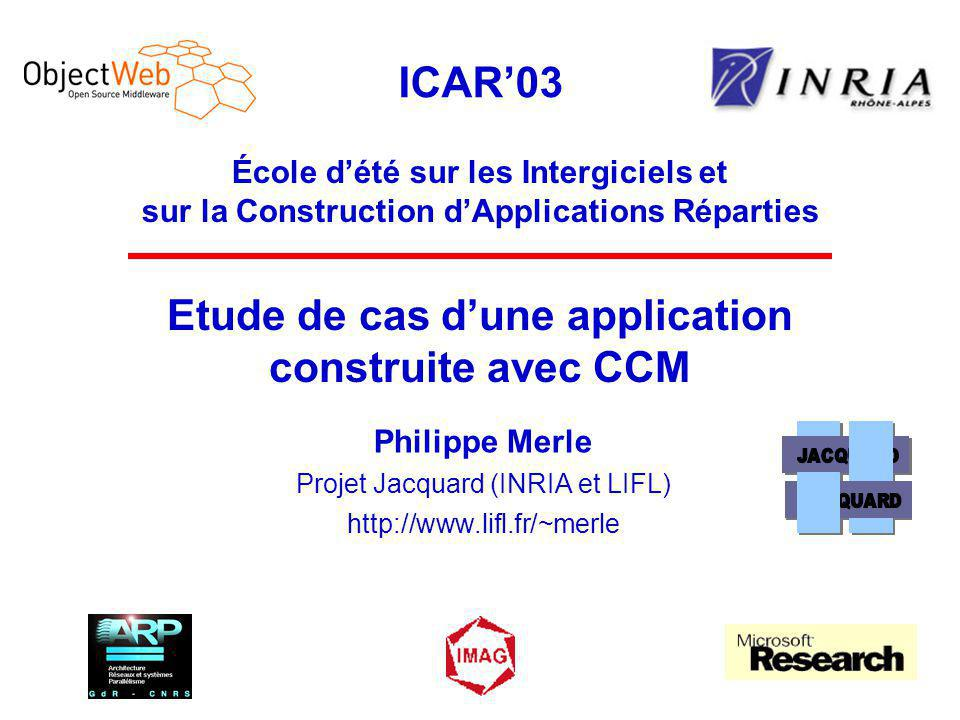 ICAR'03 École d'été sur les Intergiciels et sur la Construction d'Applications Réparties Etude de cas d'une application construite avec CCM Philippe Merle Projet Jacquard (INRIA et LIFL) http://www.lifl.fr/~merle