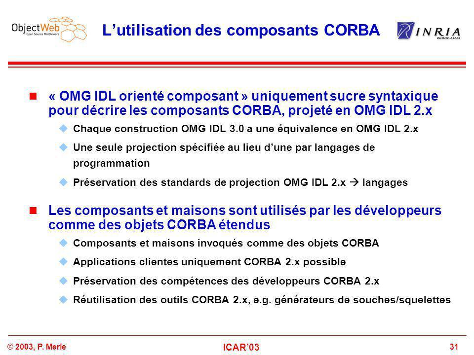31© 2003, P. Merle ICAR'03 L'utilisation des composants CORBA « OMG IDL orienté composant » uniquement sucre syntaxique pour décrire les composants CO