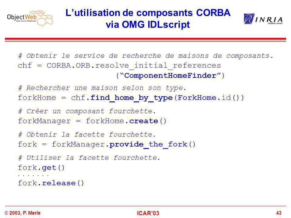 43© 2003, P. Merle ICAR'03 L'utilisation de composants CORBA via OMG IDLscript # Obtenir le service de recherche de maisons de composants. chf = CORBA