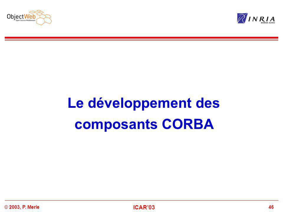 46© 2003, P. Merle ICAR'03 Le développement des composants CORBA