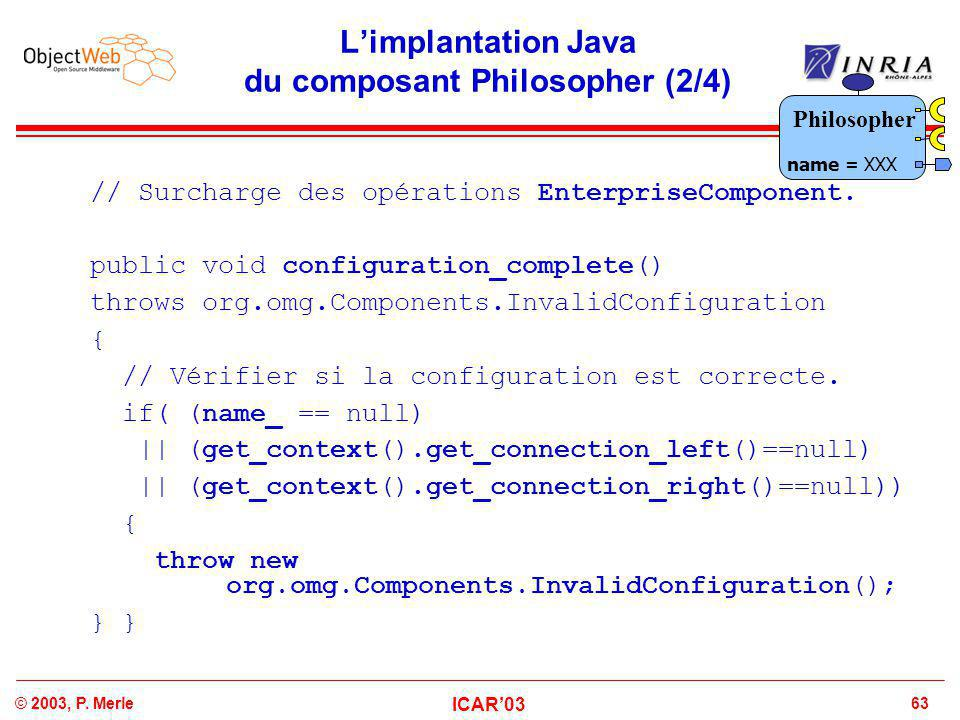 63© 2003, P. Merle ICAR'03 L'implantation Java du composant Philosopher (2/4) // Surcharge des opérations EnterpriseComponent. public void configurati