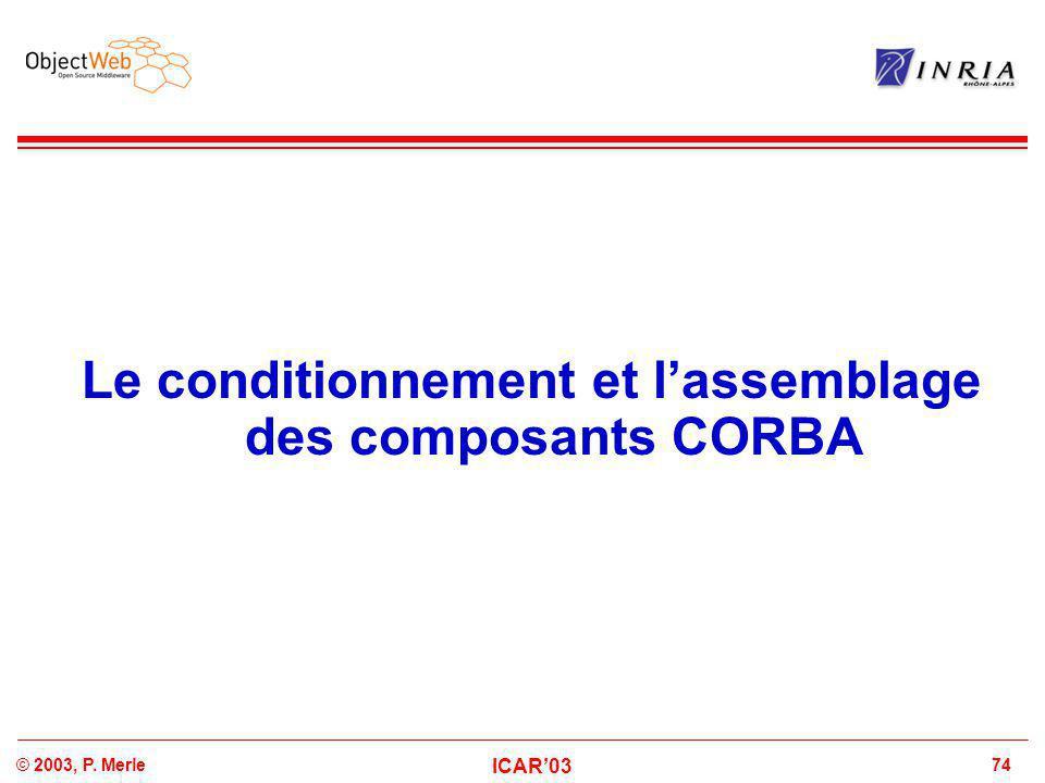 74© 2003, P. Merle ICAR'03 Le conditionnement et l'assemblage des composants CORBA