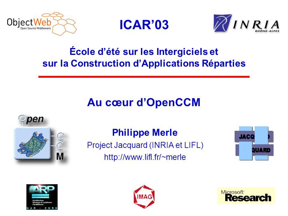ICAR'03 École d'été sur les Intergiciels et sur la Construction d'Applications Réparties Au cœur d'OpenCCM Philippe Merle Project Jacquard (INRIA et L