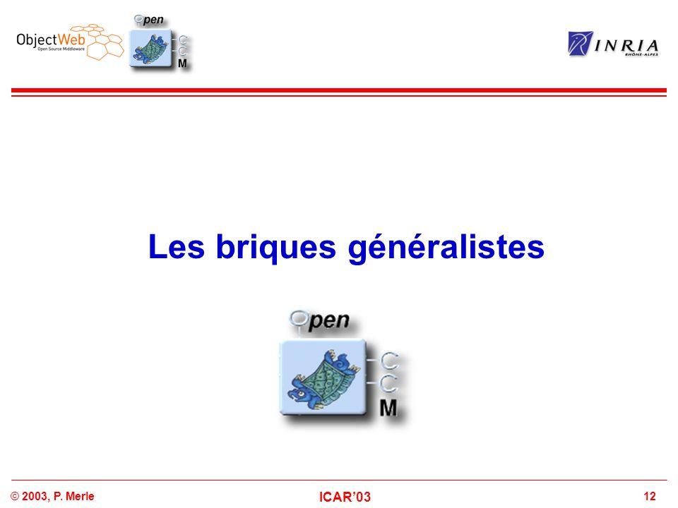 12© 2003, P. Merle ICAR'03 Les briques généralistes