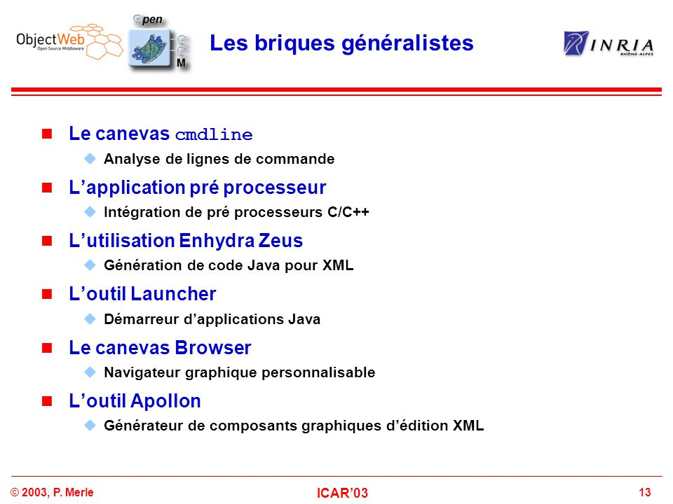 13© 2003, P. Merle ICAR'03 Les briques généralistes Le canevas cmdline  Analyse de lignes de commande L'application pré processeur  Intégration de p