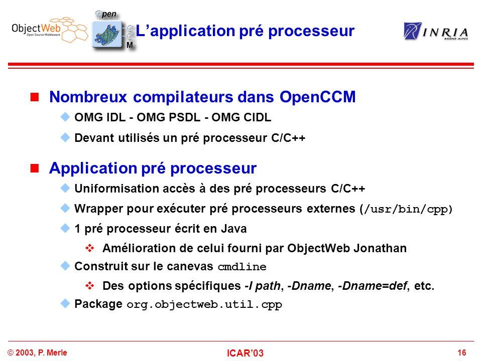 16© 2003, P. Merle ICAR'03 L'application pré processeur Nombreux compilateurs dans OpenCCM  OMG IDL - OMG PSDL - OMG CIDL  Devant utilisés un pré pr
