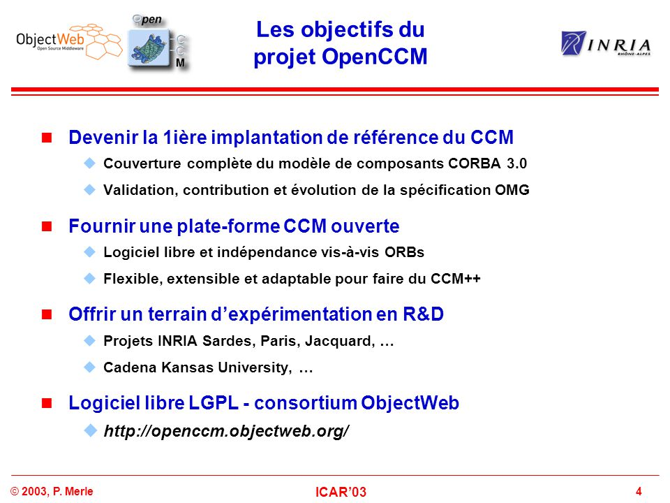 4© 2003, P. Merle ICAR'03 Les objectifs du projet OpenCCM Devenir la 1ière implantation de référence du CCM  Couverture complète du modèle de composa