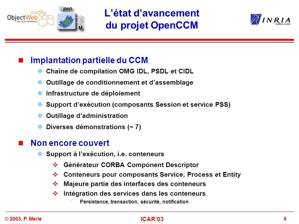 6© 2003, P. Merle ICAR'03 L'état d'avancement du projet OpenCCM Implantation partielle du CCM  Chaîne de compilation OMG IDL, PSDL et CIDL  Outillag