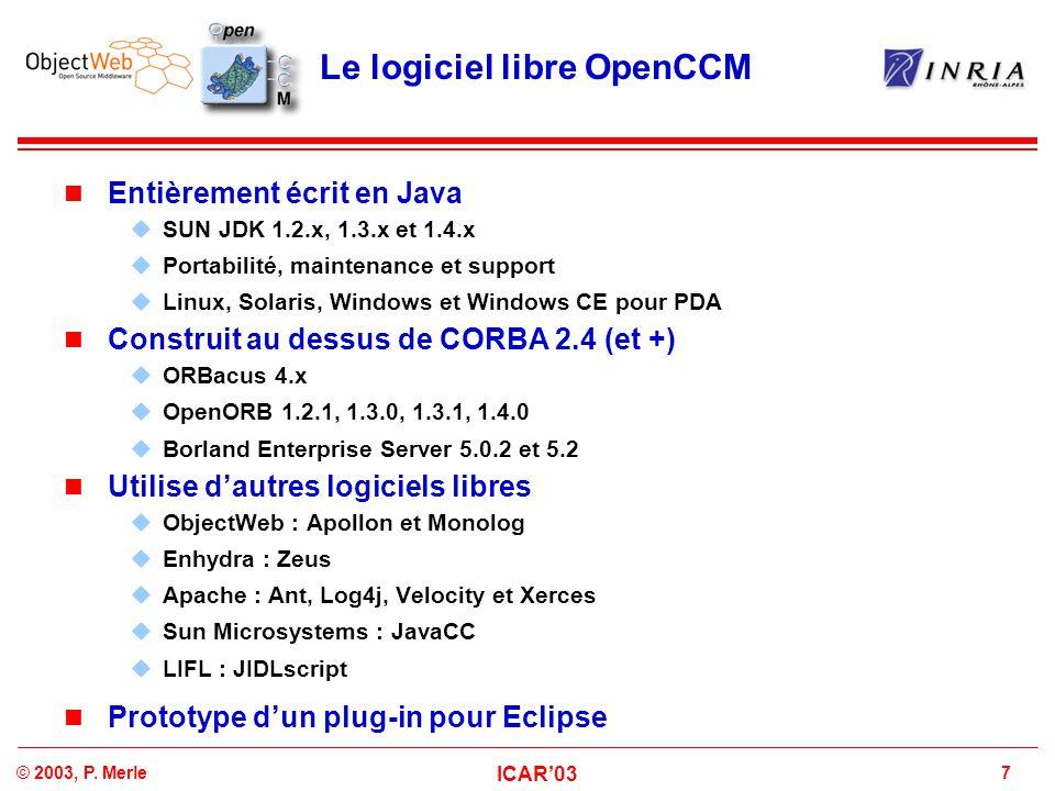 7© 2003, P. Merle ICAR'03 Le logiciel libre OpenCCM Entièrement écrit en Java  SUN JDK 1.2.x, 1.3.x et 1.4.x  Portabilité, maintenance et support 