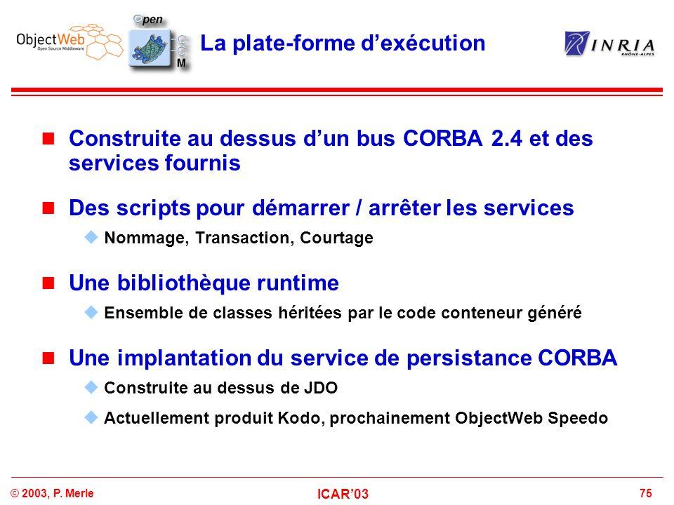 75© 2003, P. Merle ICAR'03 La plate-forme d'exécution Construite au dessus d'un bus CORBA 2.4 et des services fournis Des scripts pour démarrer / arrê