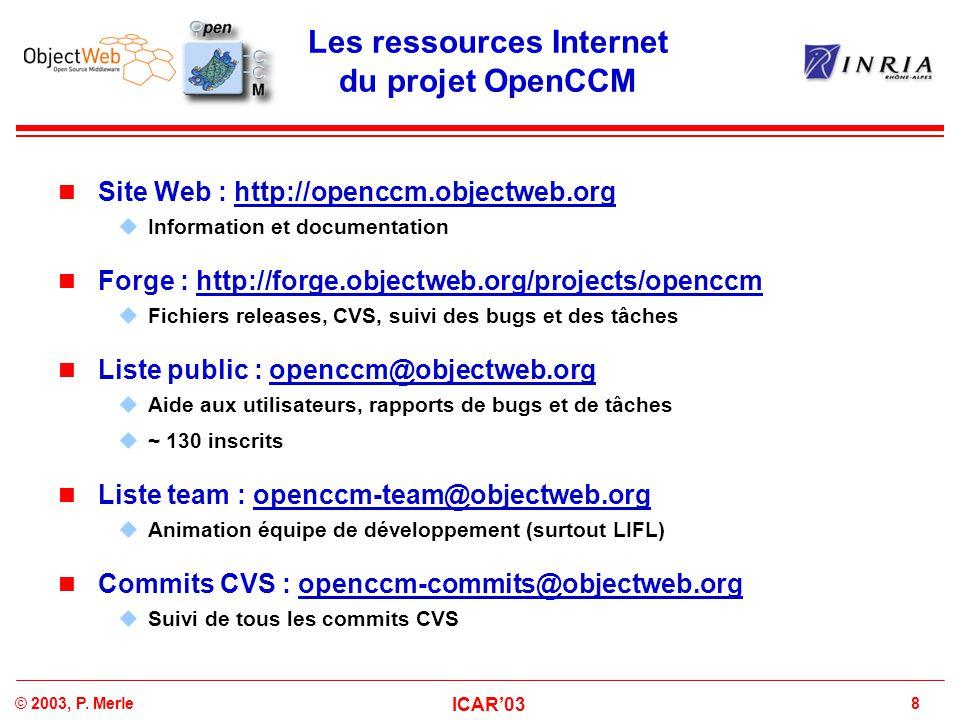 8© 2003, P. Merle ICAR'03 Les ressources Internet du projet OpenCCM Site Web : http://openccm.objectweb.orghttp://openccm.objectweb.org  Information