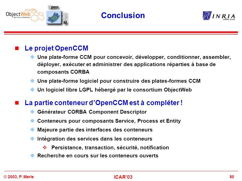 80© 2003, P. Merle ICAR'03 Conclusion Le projet OpenCCM  Une plate-forme CCM pour concevoir, développer, conditionner, assembler, déployer, exécuter