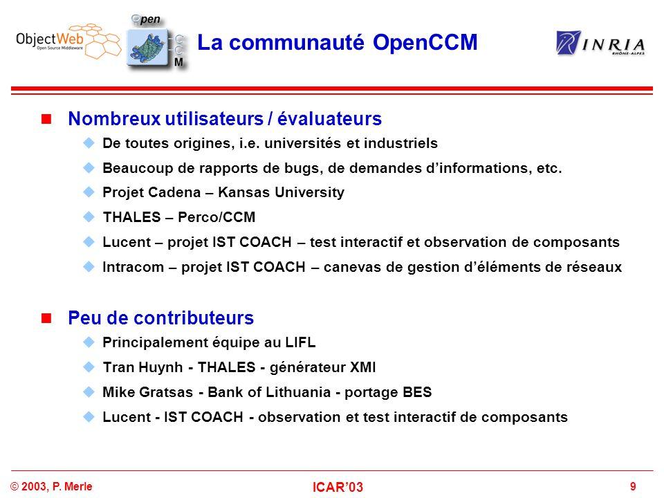 9© 2003, P. Merle ICAR'03 La communauté OpenCCM Nombreux utilisateurs / évaluateurs  De toutes origines, i.e. universités et industriels  Beaucoup d
