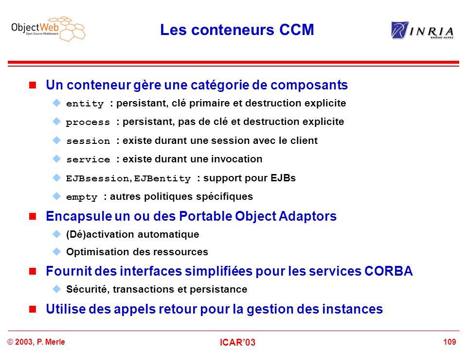 109© 2003, P. Merle ICAR'03 Les conteneurs CCM Un conteneur gère une catégorie de composants  entity : persistant, clé primaire et destruction explic