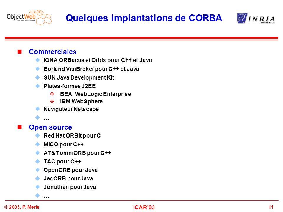 11© 2003, P. Merle ICAR'03 Quelques implantations de CORBA Commerciales  IONA ORBacus et Orbix pour C++ et Java  Borland VisiBroker pour C++ et Java