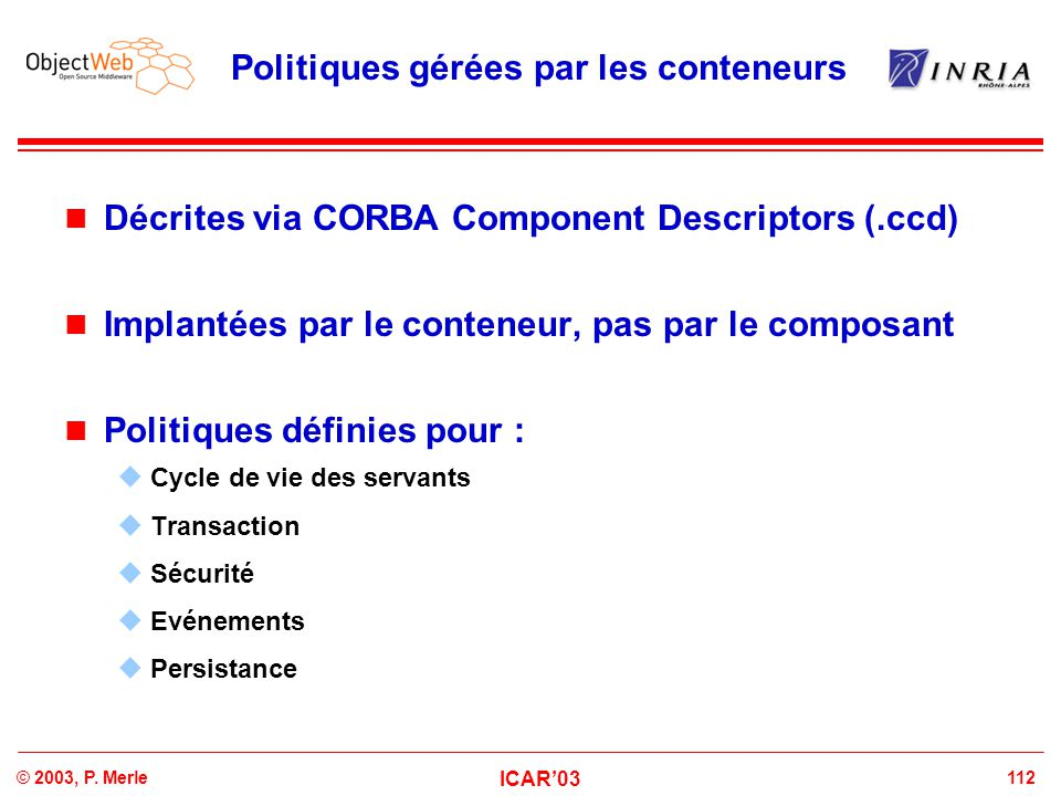 112© 2003, P. Merle ICAR'03 Politiques gérées par les conteneurs Décrites via CORBA Component Descriptors (.ccd) Implantées par le conteneur, pas par