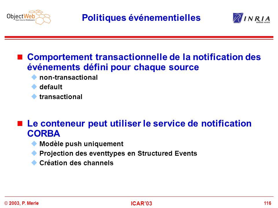 116© 2003, P. Merle ICAR'03 Politiques événementielles Comportement transactionnelle de la notification des événements défini pour chaque source  non