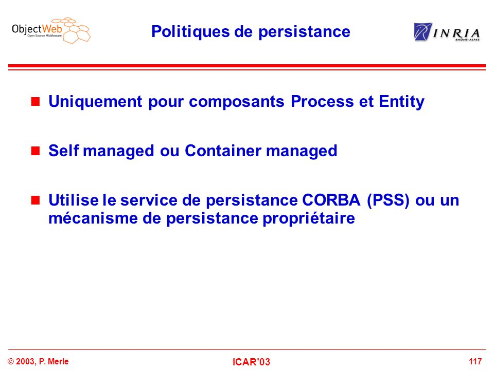117© 2003, P. Merle ICAR'03 Politiques de persistance Uniquement pour composants Process et Entity Self managed ou Container managed Utilise le servic