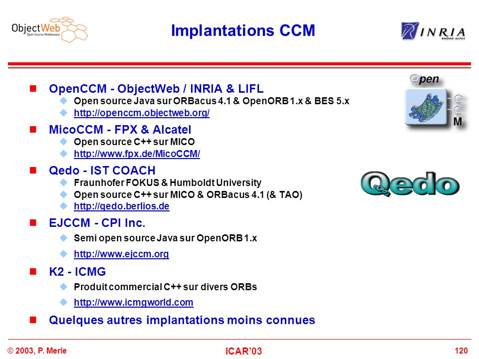 120© 2003, P. Merle ICAR'03 Implantations CCM OpenCCM - ObjectWeb / INRIA & LIFL  Open source Java sur ORBacus 4.1 & OpenORB 1.x & BES 5.x  http://o