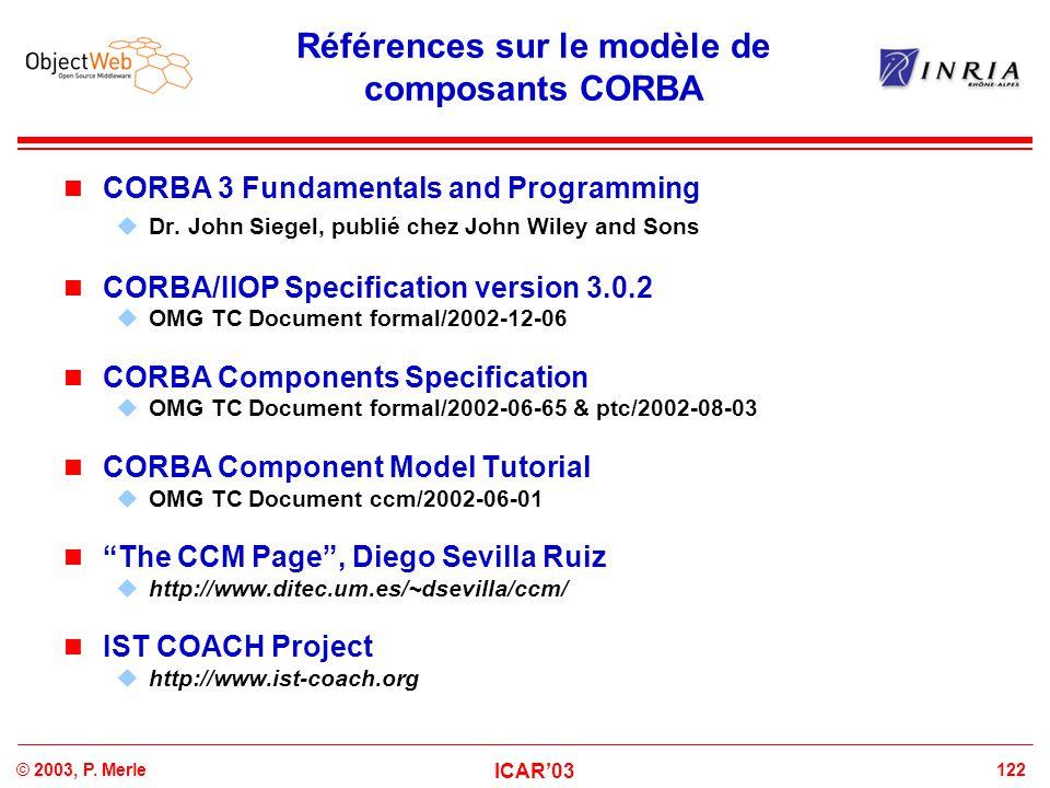 122© 2003, P. Merle ICAR'03 Références sur le modèle de composants CORBA CORBA 3 Fundamentals and Programming  Dr. John Siegel, publié chez John Wile