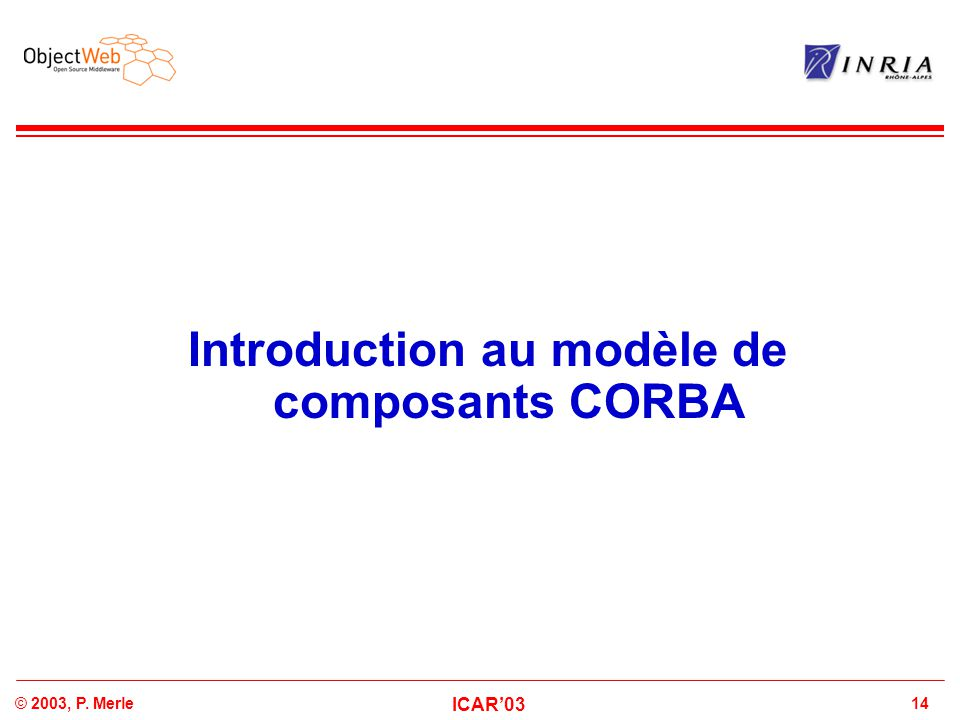 14© 2003, P. Merle ICAR'03 Introduction au modèle de composants CORBA