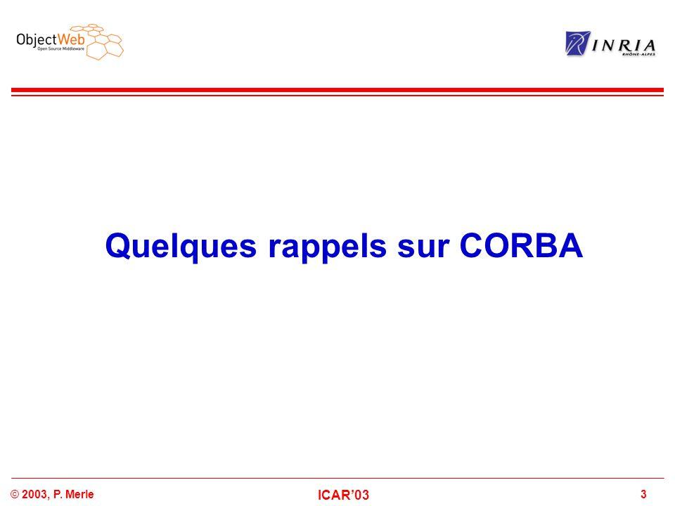 3© 2003, P. Merle ICAR'03 Quelques rappels sur CORBA