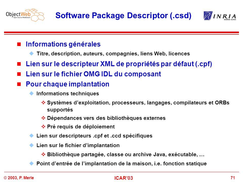 71© 2003, P. Merle ICAR'03 Software Package Descriptor (.csd) Informations générales  Titre, description, auteurs, compagnies, liens Web, licences Li