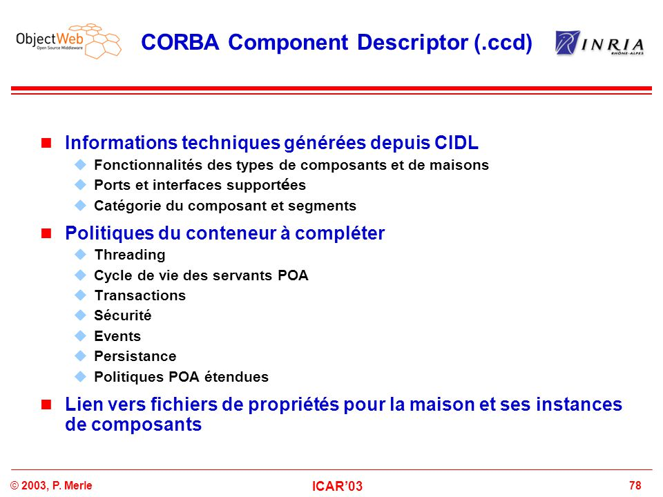 78© 2003, P. Merle ICAR'03 CORBA Component Descriptor (.ccd) Informations techniques générées depuis CIDL  Fonctionnalités des types de composants et