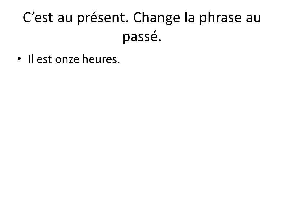 C'est au présent. Change la phrase au passé. Il est onze heures.