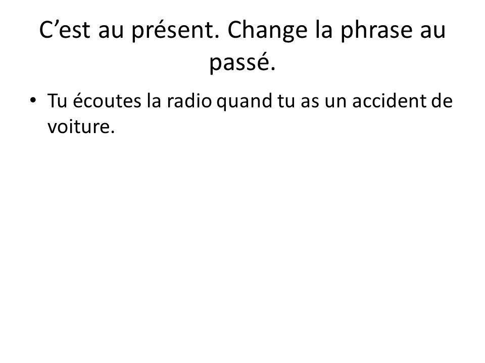 C'est au présent. Change la phrase au passé. Tu écoutes la radio quand tu as un accident de voiture.