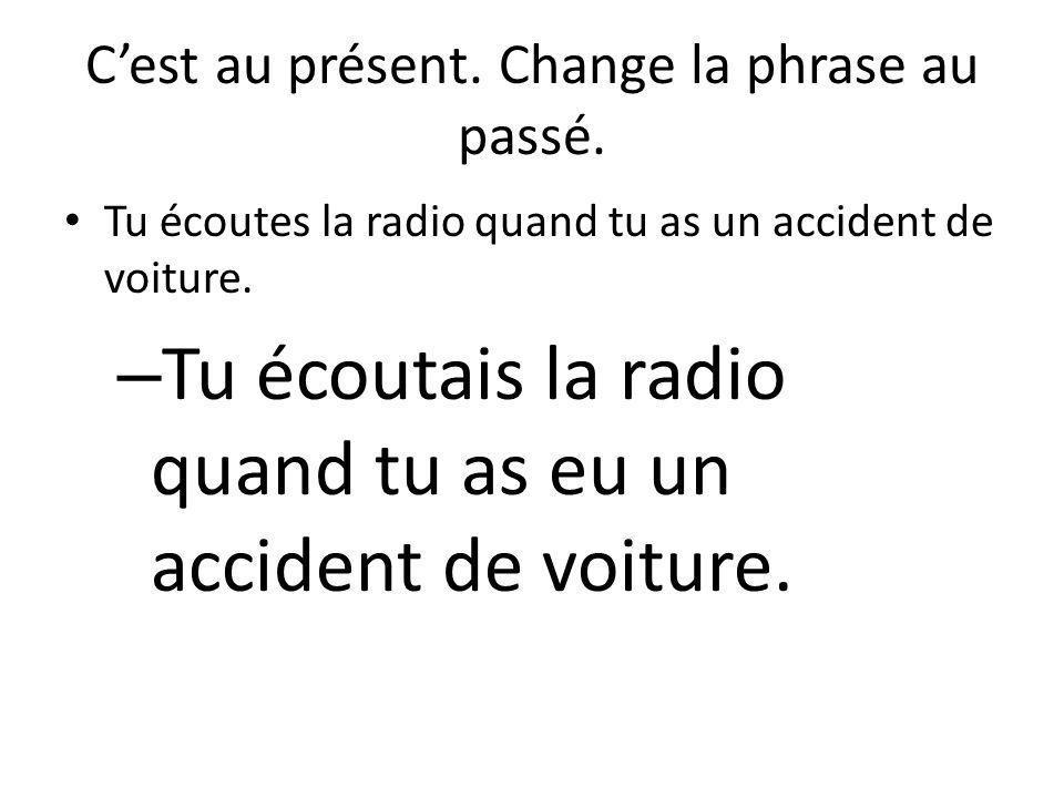 C'est au présent. Change la phrase au passé. Tu écoutes la radio quand tu as un accident de voiture. – Tu écoutais la radio quand tu as eu un accident