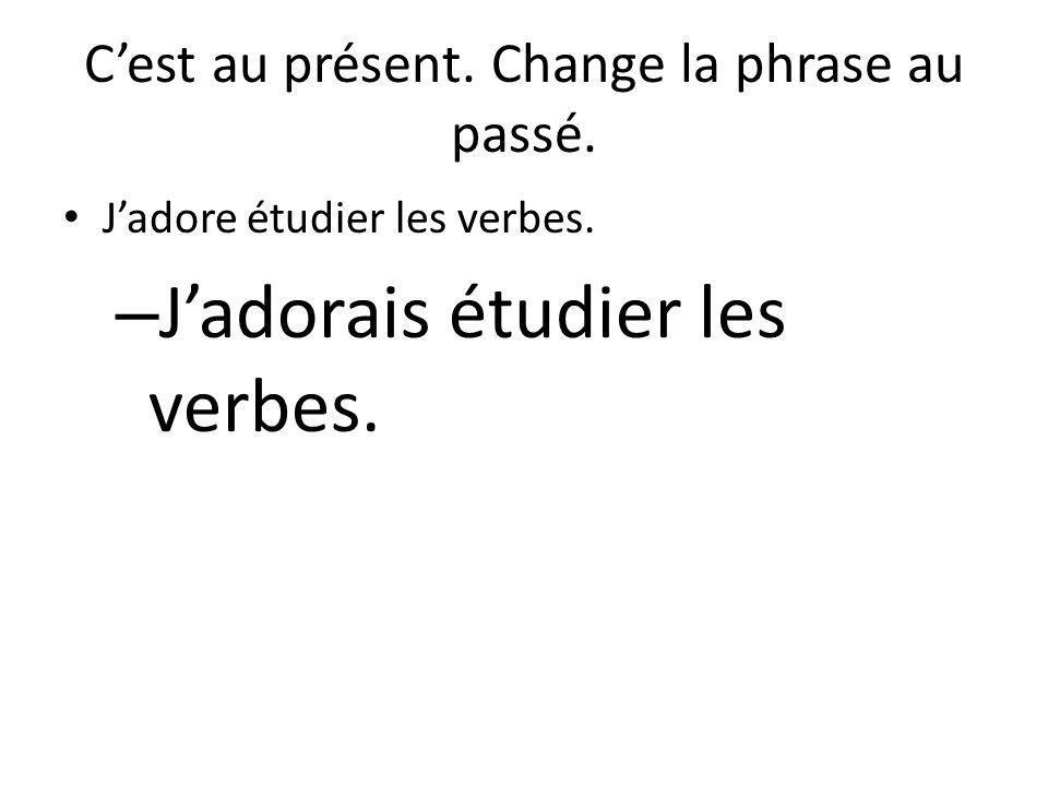 C'est au présent. Change la phrase au passé. J'adore étudier les verbes. – J'adorais étudier les verbes.
