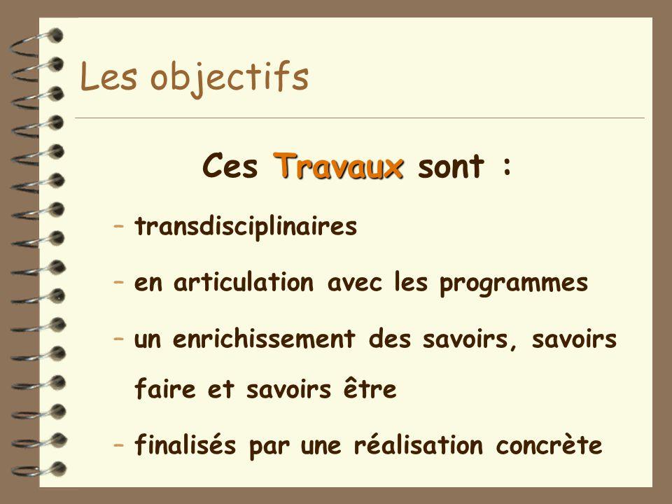 Les objectifs Travaux Ces Travaux sont : –transdisciplinaires –en articulation avec les programmes –un enrichissement des savoirs, savoirs faire et sa
