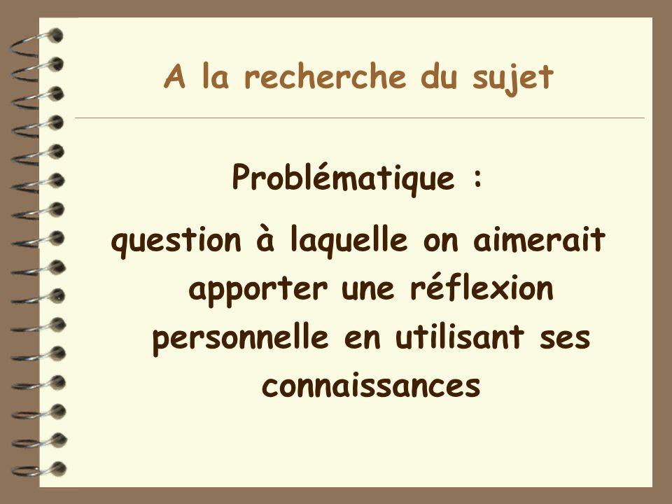 A la recherche du sujet Problématique : question à laquelle on aimerait apporter une réflexion personnelle en utilisant ses connaissances