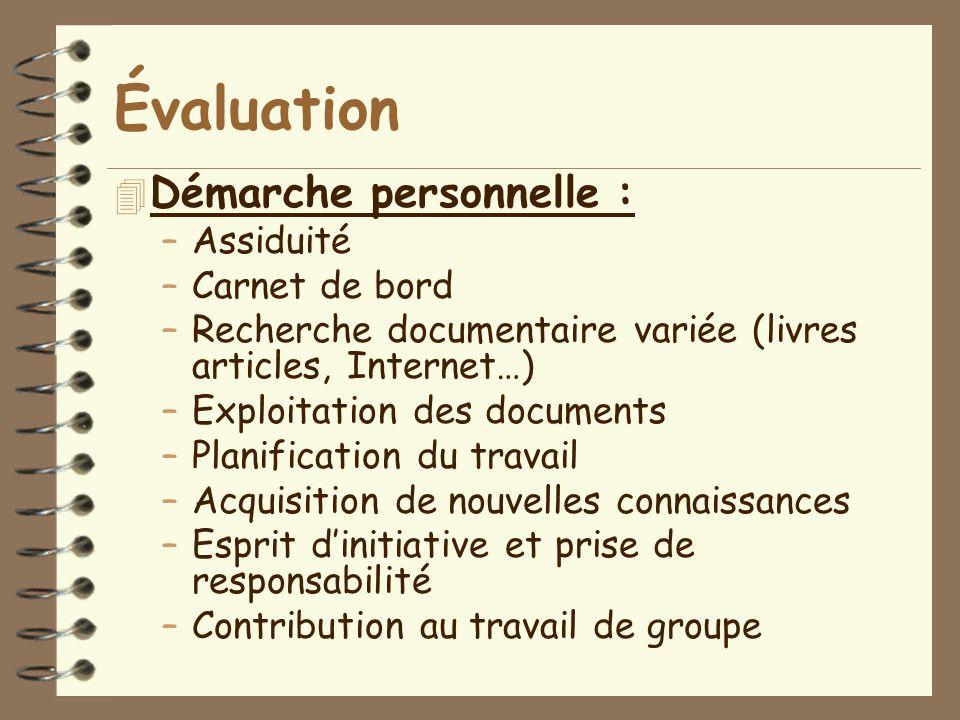 Évaluation 4 Démarche personnelle : –Assiduité –Carnet de bord –Recherche documentaire variée (livres articles, Internet…) –Exploitation des documents