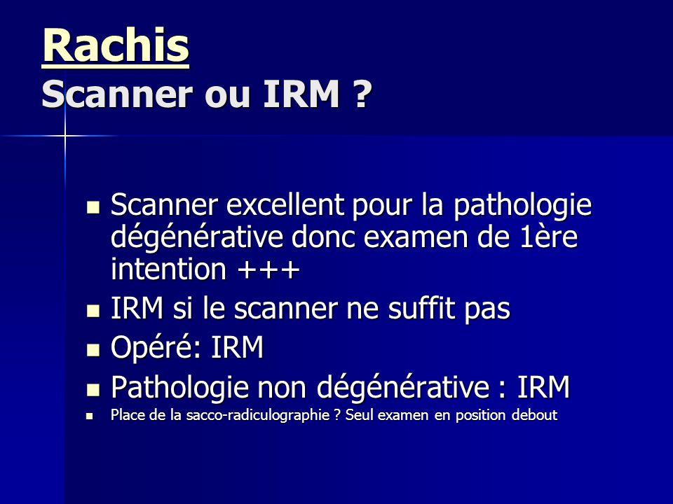 Rachis Rachis Scanner ou IRM ? Rachis Scanner excellent pour la pathologie dégénérative donc examen de 1ère intention +++ Scanner excellent pour la pa