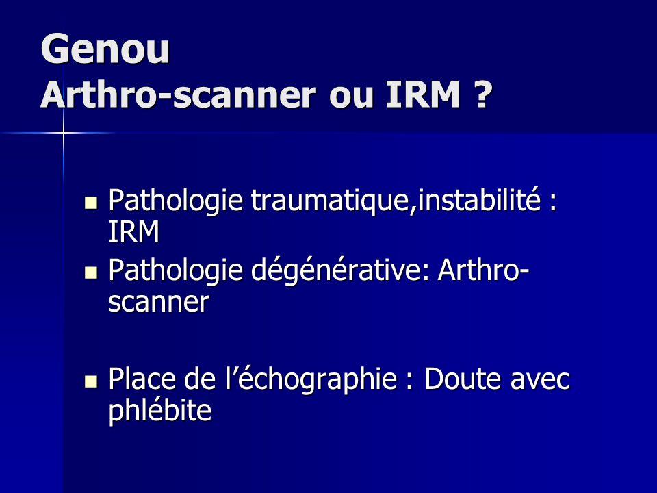 Genou Arthro-scanner ou IRM ? Pathologie traumatique,instabilité : IRM Pathologie traumatique,instabilité : IRM Pathologie dégénérative: Arthro- scann