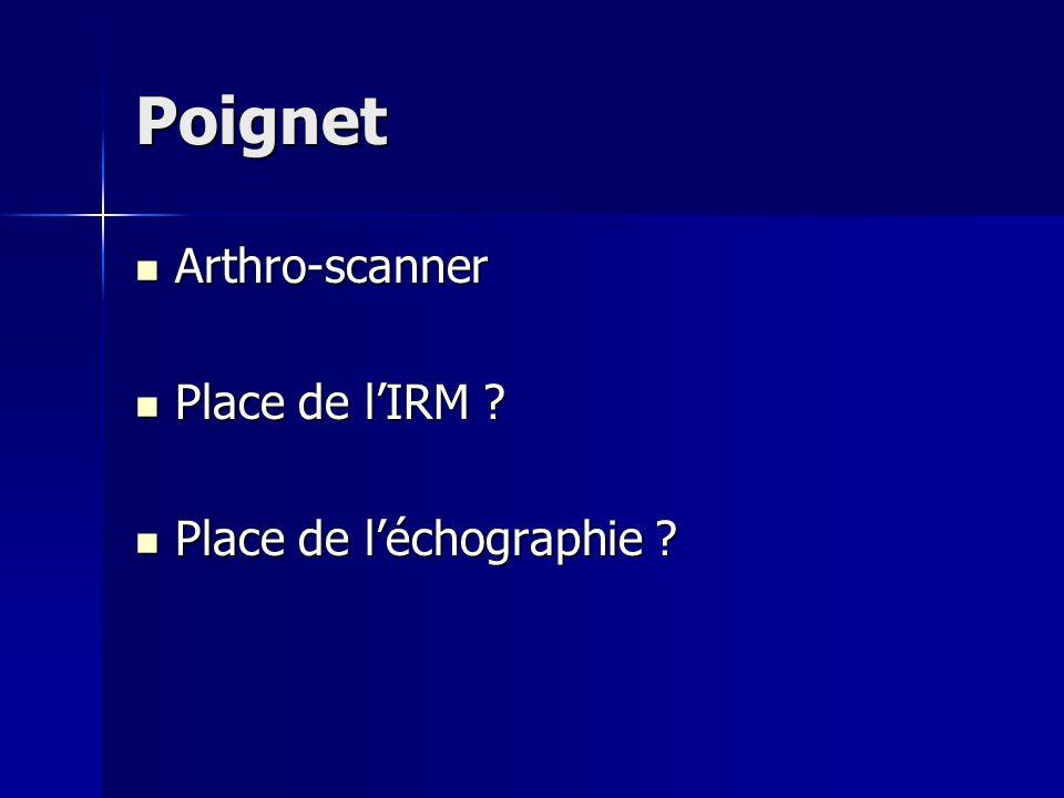 Poignet Arthro-scanner Arthro-scanner Place de l'IRM ? Place de l'IRM ? Place de l'échographie ? Place de l'échographie ?