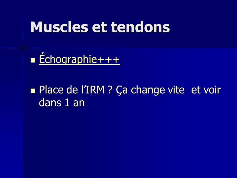 Muscles et tendons Échographie+++ Échographie+++ Échographie+++ Place de l'IRM ? Ça change vite et voir dans 1 an Place de l'IRM ? Ça change vite et v