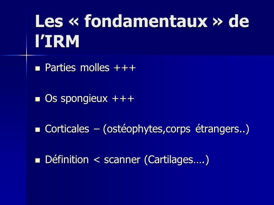 Les « fondamentaux » de l'IRM Parties molles +++ Parties molles +++ Os spongieux +++ Os spongieux +++ Corticales – (ostéophytes,corps étrangers..) Cor