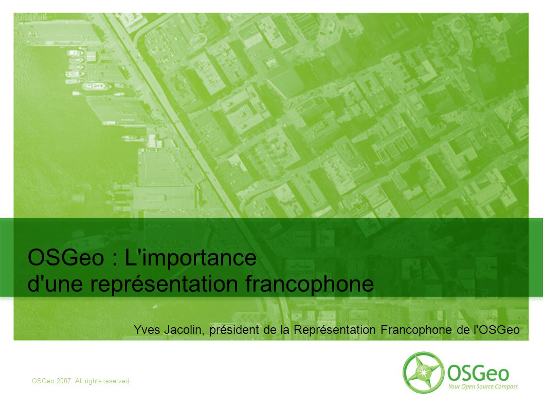 OSGeo 2007. All rights reserved OSGeo : L'importance d'une représentation francophone Yves Jacolin, président de la Représentation Francophone de l'OS